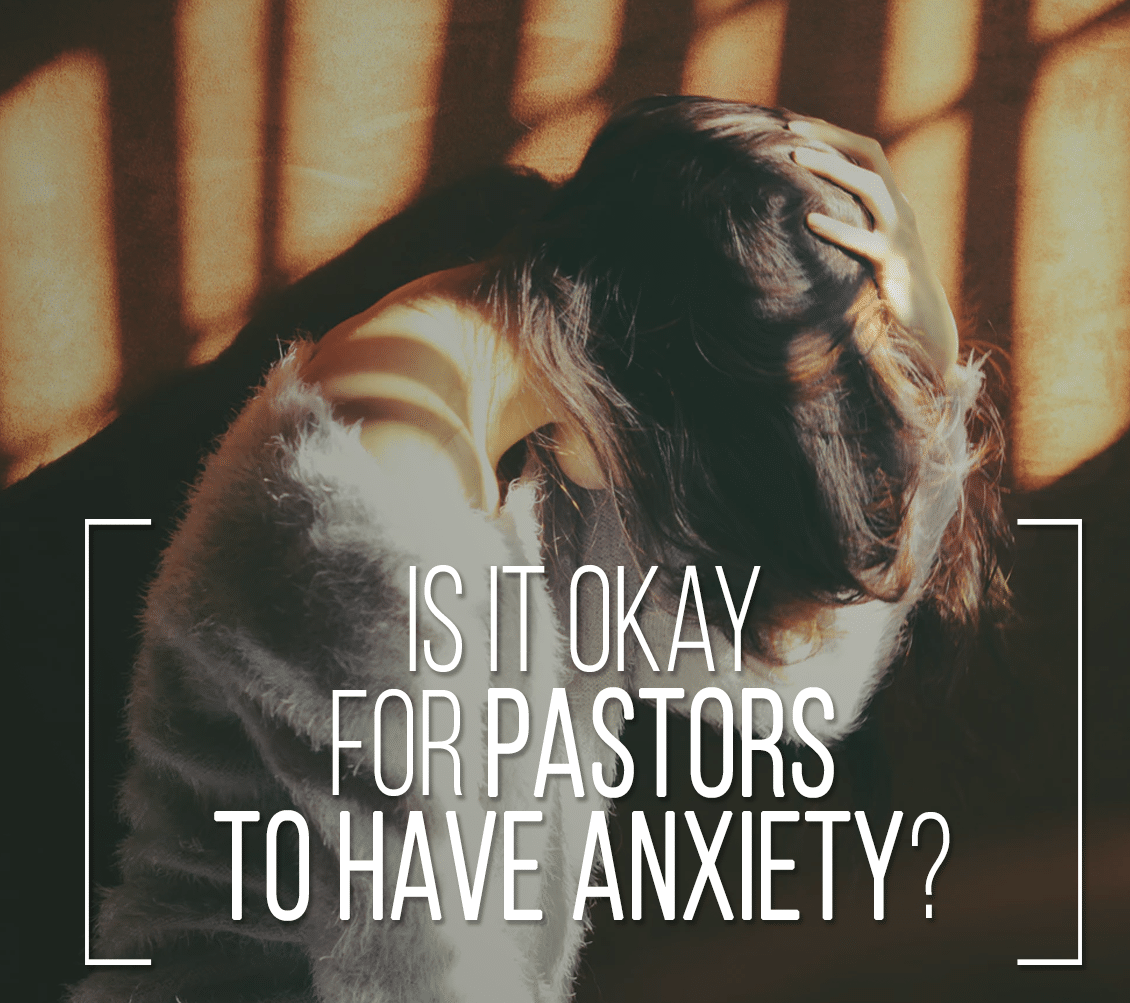 Is It Okay For Pastors To Have Anxiety? [Devotional]