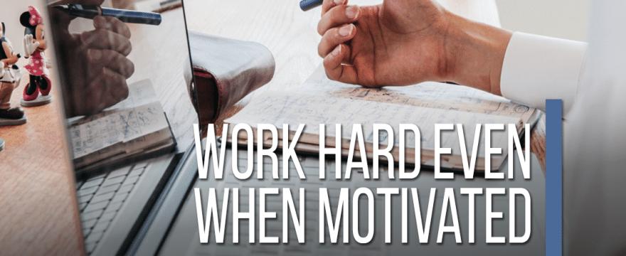 Work Hard Even When Motivated